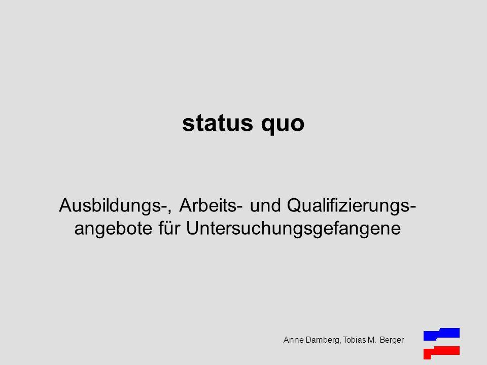 status quo Ausbildungs-, Arbeits- und Qualifizierungs- angebote für Untersuchungsgefangene Anne Damberg, Tobias M. Berger