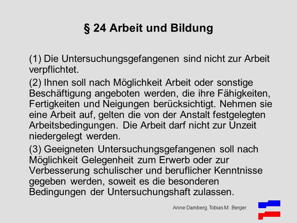 Anne Damberg, Tobias M. Berger § 24 Arbeit und Bildung (1) Die Untersuchungsgefangenen sind nicht zur Arbeit verpflichtet. (2) Ihnen soll nach Möglich