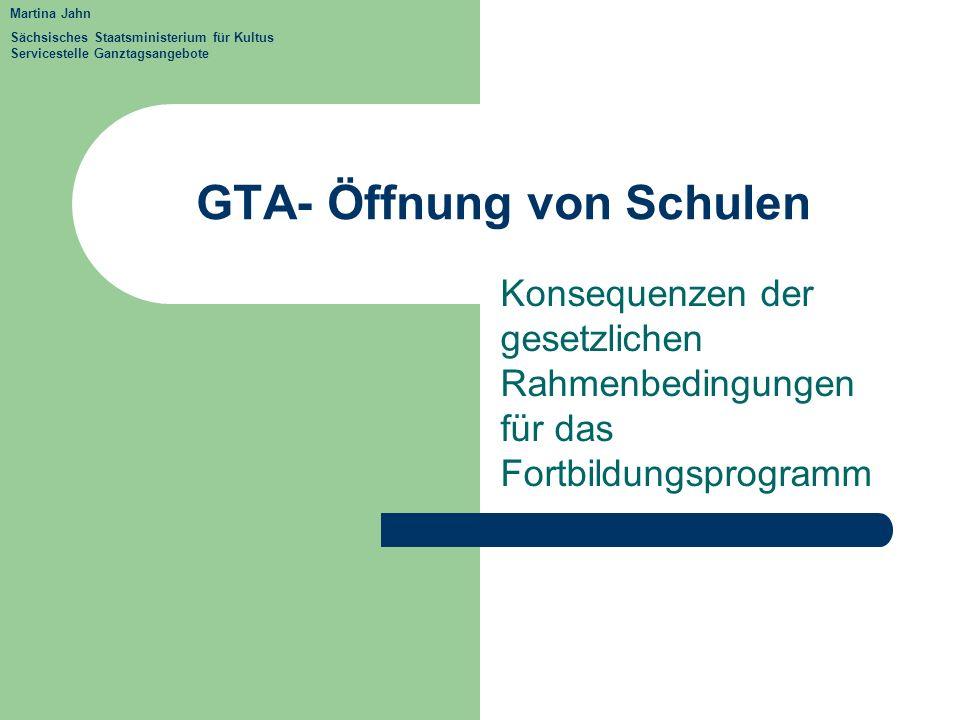GTA- Öffnung von Schulen Konsequenzen der gesetzlichen Rahmenbedingungen für das Fortbildungsprogramm Martina Jahn Sächsisches Staatsministerium für K
