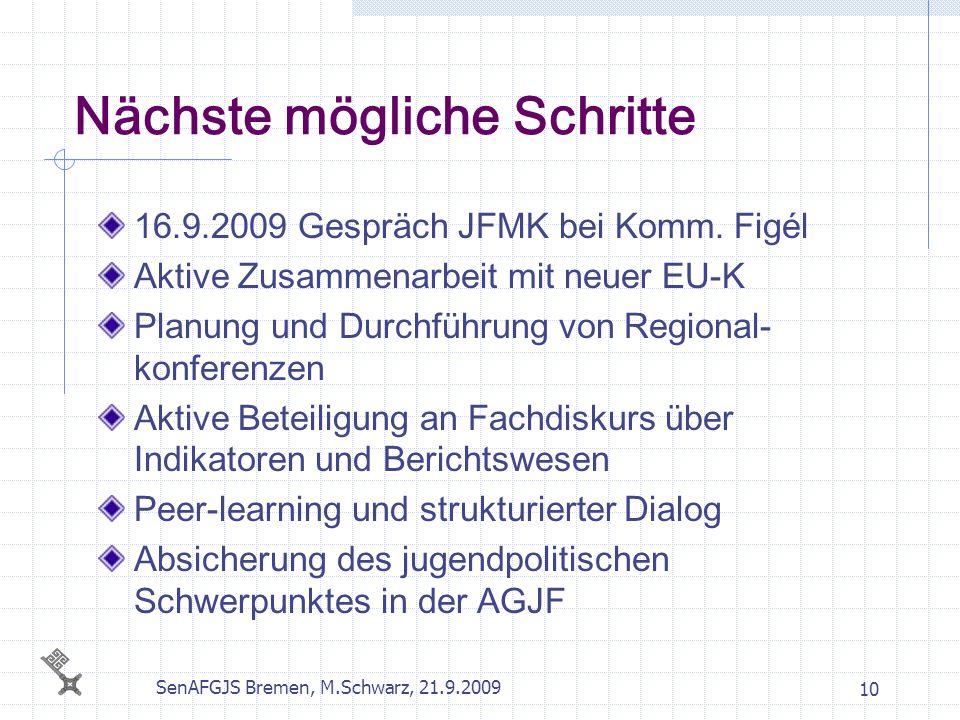 SenAFGJS Bremen, M.Schwarz, 21.9.2009 10 Nächste mögliche Schritte 16.9.2009 Gespräch JFMK bei Komm. Figél Aktive Zusammenarbeit mit neuer EU-K Planun