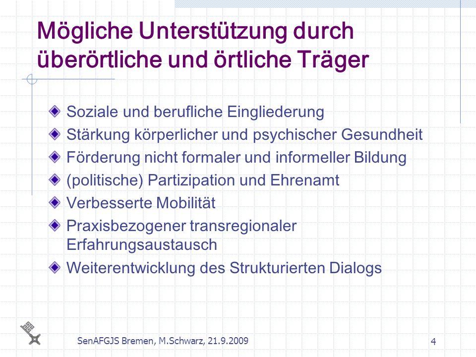 SenAFGJS Bremen, M.Schwarz, 21.9.2009 5 Mainstreaming Bereichsübergreifender Ansatz für die Jugendbelange erforderlich (Jugendpolitik) Mehrwert in der Förderung der Zusammenarbeit zwischen den Mitgliedstaaten