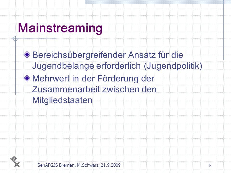SenAFGJS Bremen, M.Schwarz, 21.9.2009 5 Mainstreaming Bereichsübergreifender Ansatz für die Jugendbelange erforderlich (Jugendpolitik) Mehrwert in der