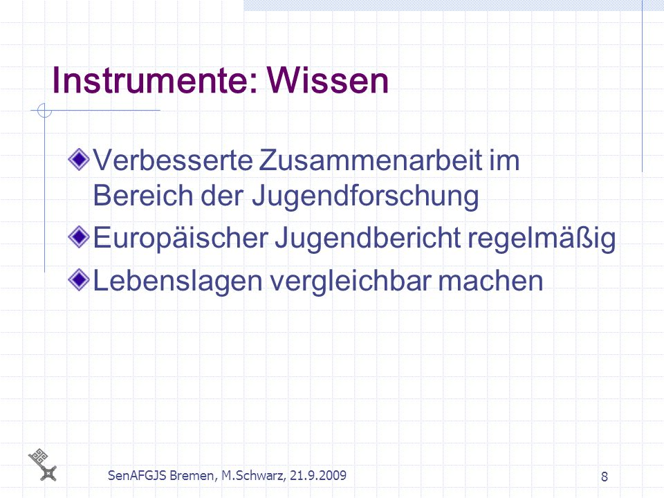 SenAFGJS Bremen, M.Schwarz, 21.9.2009 8 Instrumente: Wissen Verbesserte Zusammenarbeit im Bereich der Jugendforschung Europäischer Jugendbericht regel