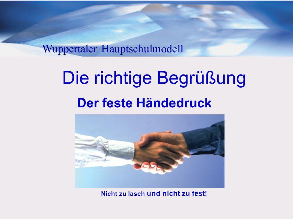 Die richtige Begrüßung Der feste Händedruck Nicht zu lasch und nicht zu fest! Wuppertaler Hauptschulmodell