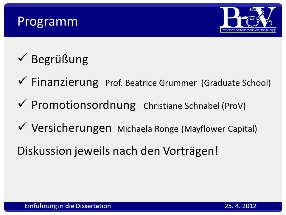 Programm Begrüßung Finanzierung Prof. Beatrice Grummer (Graduate School) Promotionsordnung Christiane Schnabel (ProV) Versicherungen Michaela Ronge (M