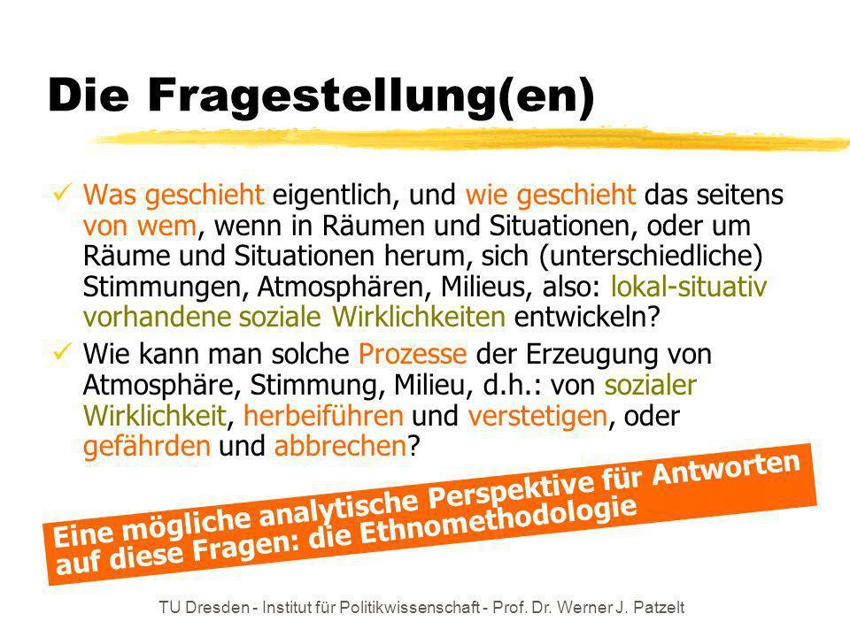 TU Dresden - Institut für Politikwissenschaft - Prof. Dr. Werner J. Patzelt Die Fragestellung(en) Was geschieht eigentlich, und wie geschieht das seit