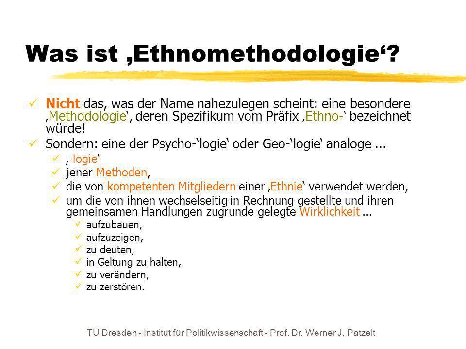 TU Dresden - Institut für Politikwissenschaft - Prof. Dr. Werner J. Patzelt Was ist Ethnomethodologie? Nicht das, was der Name nahezulegen scheint: ei