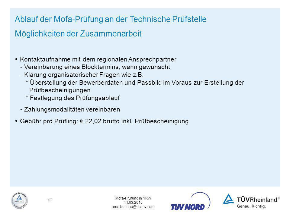 Mofa-Prüfung in NRW 11.03.2010 arne.boehne@de.tuv.com 18 Ablauf der Mofa-Prüfung an der Technische Prüfstelle Möglichkeiten der Zusammenarbeit Kontakt