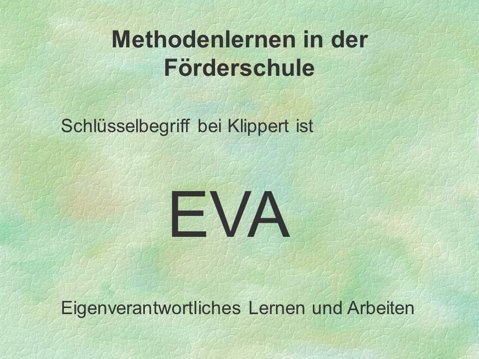 Methodenlernen in der Förderschule Schlüsselbegriff bei Klippert ist EVA Eigenverantwortliches Lernen und Arbeiten