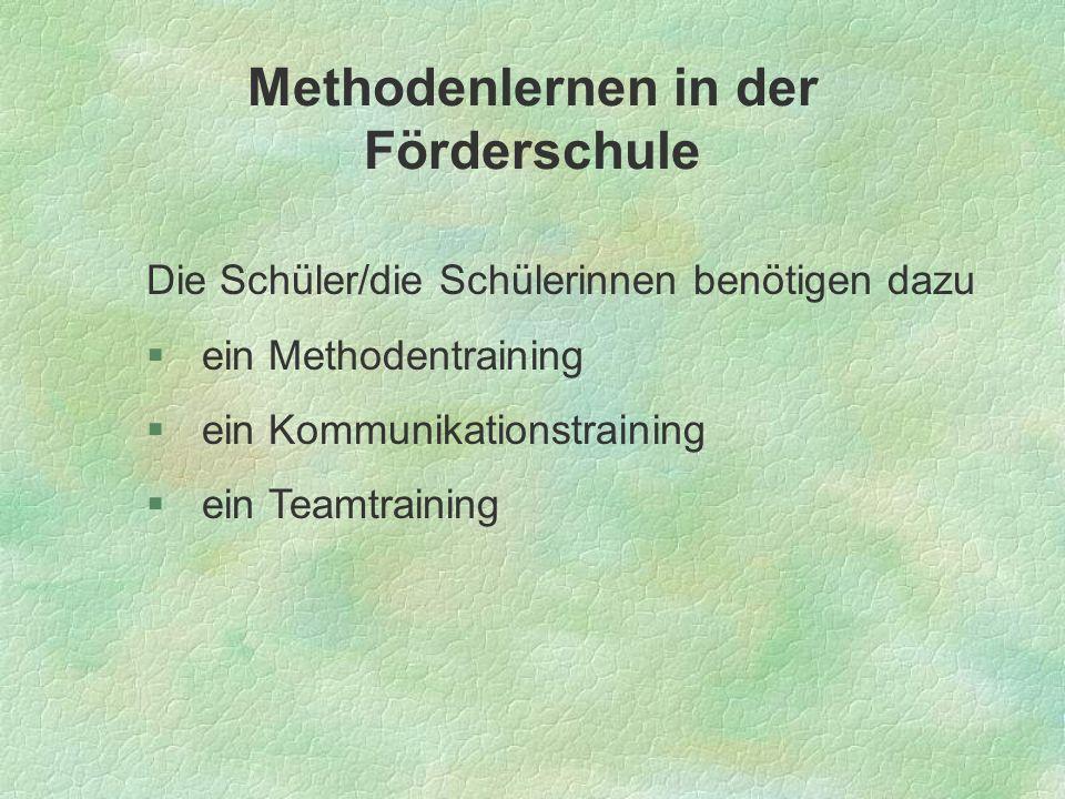 Methodenlernen in der Förderschule Die Schüler/die Schülerinnen benötigen dazu ein Methodentraining ein Kommunikationstraining ein Teamtraining