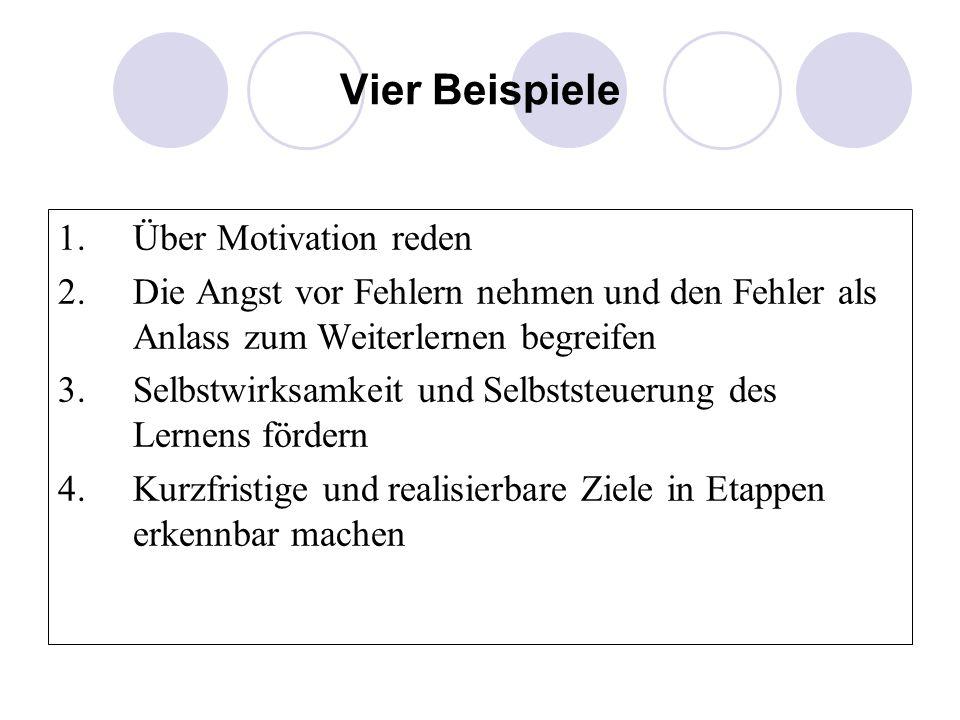 Vier Beispiele 1.Über Motivation reden 2.Die Angst vor Fehlern nehmen und den Fehler als Anlass zum Weiterlernen begreifen 3.Selbstwirksamkeit und Sel