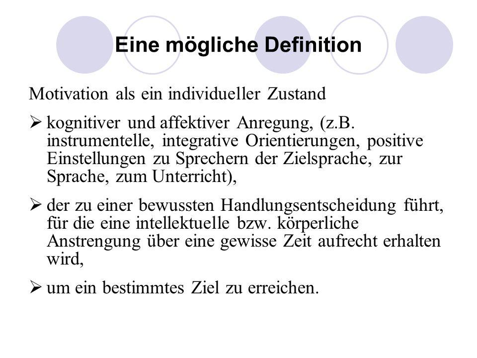 Eine mögliche Definition Motivation als ein individueller Zustand kognitiver und affektiver Anregung, (z.B. instrumentelle, integrative Orientierungen