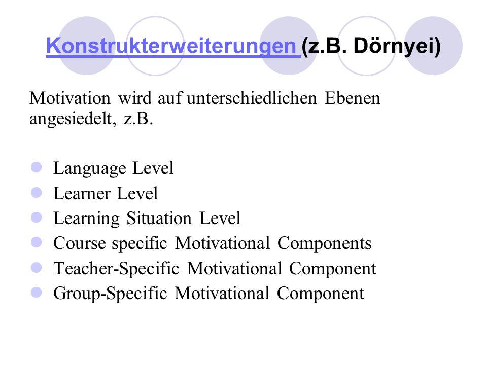Konstrukterweiterungen Konstrukterweiterungen (z.B. Dörnyei) Motivation wird auf unterschiedlichen Ebenen angesiedelt, z.B. Language Level Learner Lev