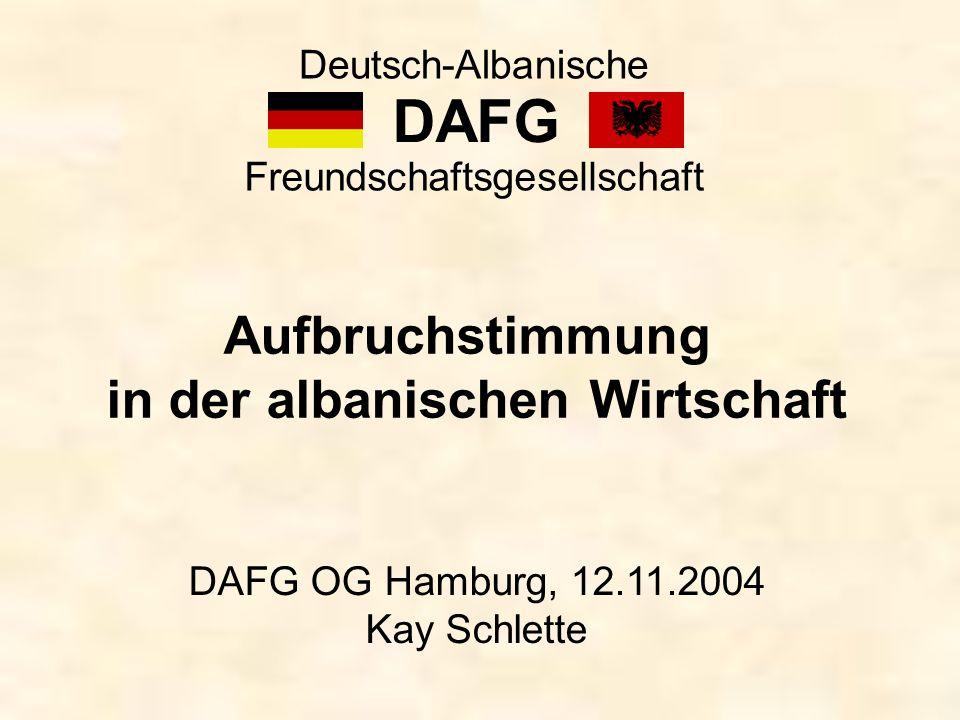 DAFG Deutsch-Albanische Freundschaftsgesellschaft Aufbruchstimmung in der albanischen Wirtschaft DAFG OG Hamburg, 12.11.2004 Kay Schlette
