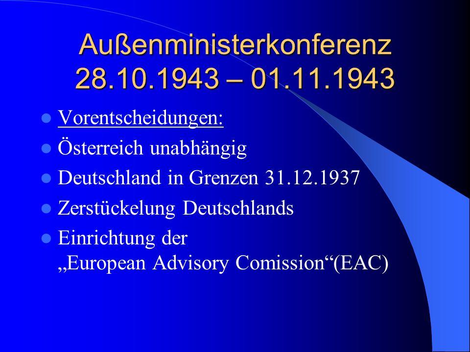 Außenministerkonferenz 28.10.1943 – 01.11.1943 Vorentscheidungen: Österreich unabhängig Deutschland in Grenzen 31.12.1937 Zerstückelung Deutschlands E