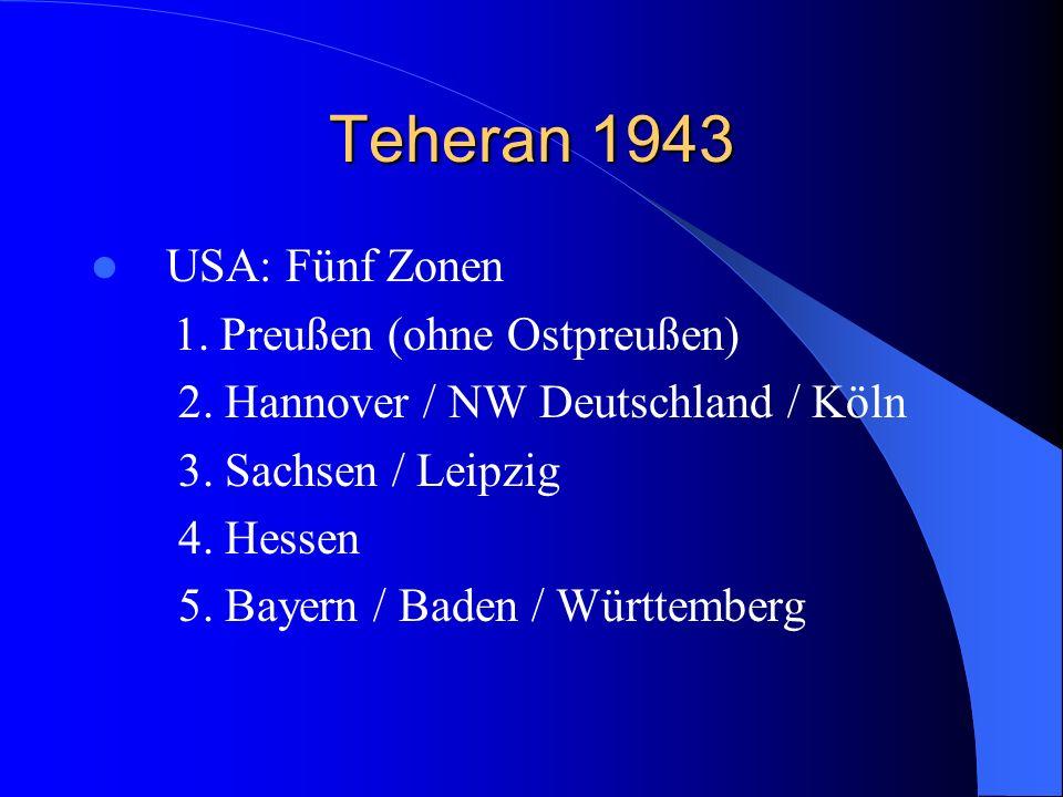 Teheran 1943 USA: Fünf Zonen 1. Preußen (ohne Ostpreußen) 2. Hannover / NW Deutschland / Köln 3. Sachsen / Leipzig 4. Hessen 5. Bayern / Baden / Württ
