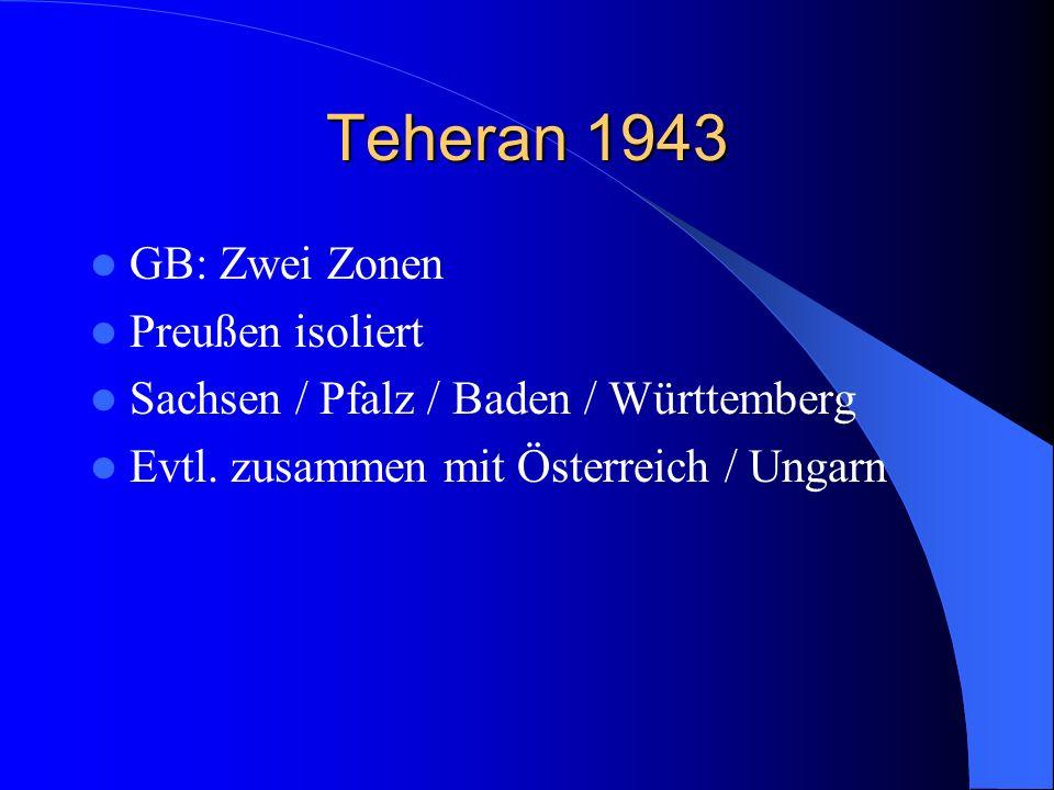 Teheran 1943 GB: Zwei Zonen Preußen isoliert Sachsen / Pfalz / Baden / Württemberg Evtl. zusammen mit Österreich / Ungarn
