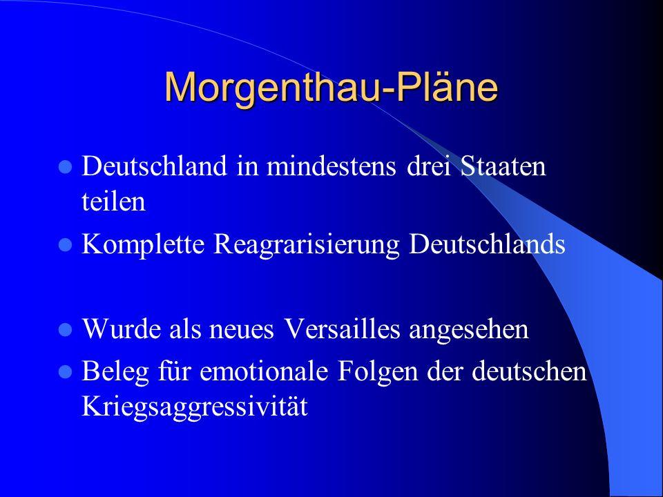 Morgenthau-Pläne Deutschland in mindestens drei Staaten teilen Komplette Reagrarisierung Deutschlands Wurde als neues Versailles angesehen Beleg für e