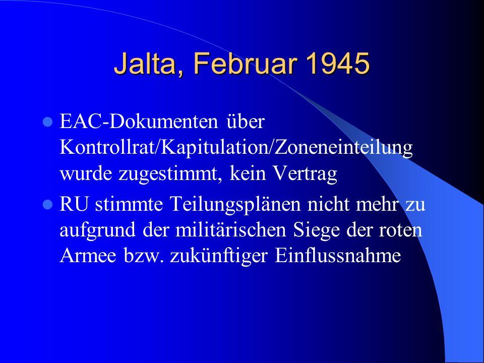 Jalta, Februar 1945 EAC-Dokumenten über Kontrollrat/Kapitulation/Zoneneinteilung wurde zugestimmt, kein Vertrag RU stimmte Teilungsplänen nicht mehr z