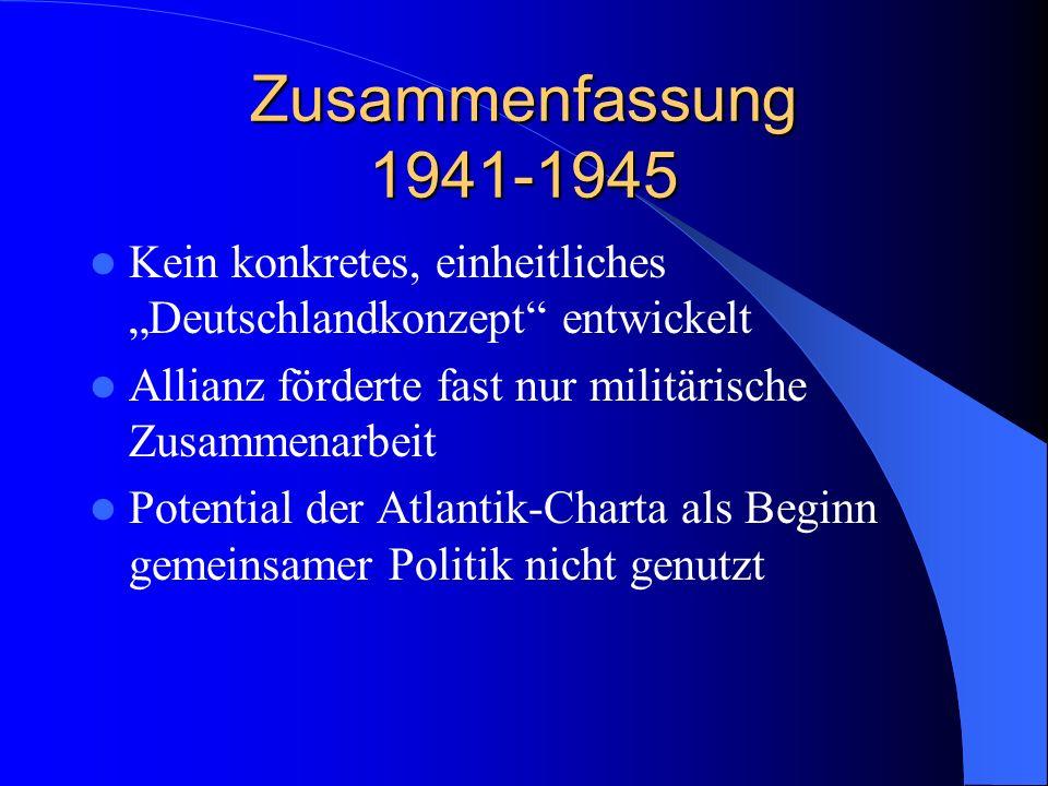 Zusammenfassung 1941-1945 Kein konkretes, einheitliches Deutschlandkonzept entwickelt Allianz förderte fast nur militärische Zusammenarbeit Potential