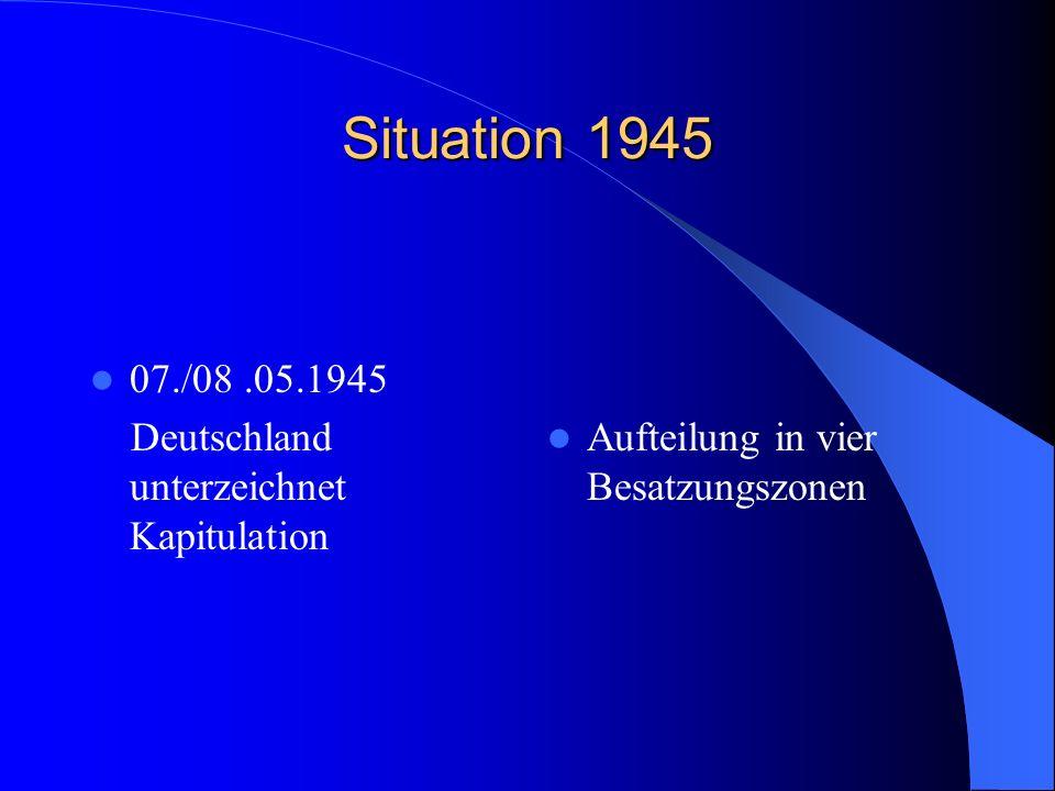 Situation 1945 07./08.05.1945 Deutschland unterzeichnet Kapitulation Aufteilung in vier Besatzungszonen