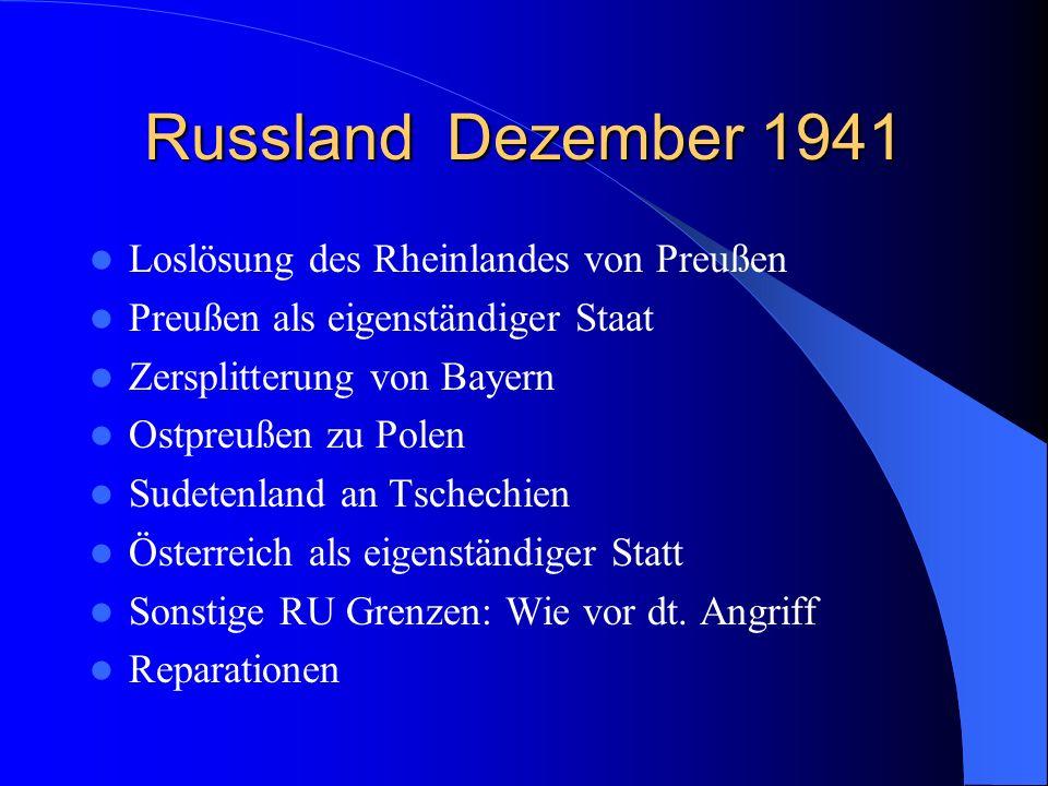 Russland Dezember 1941 Loslösung des Rheinlandes von Preußen Preußen als eigenständiger Staat Zersplitterung von Bayern Ostpreußen zu Polen Sudetenlan