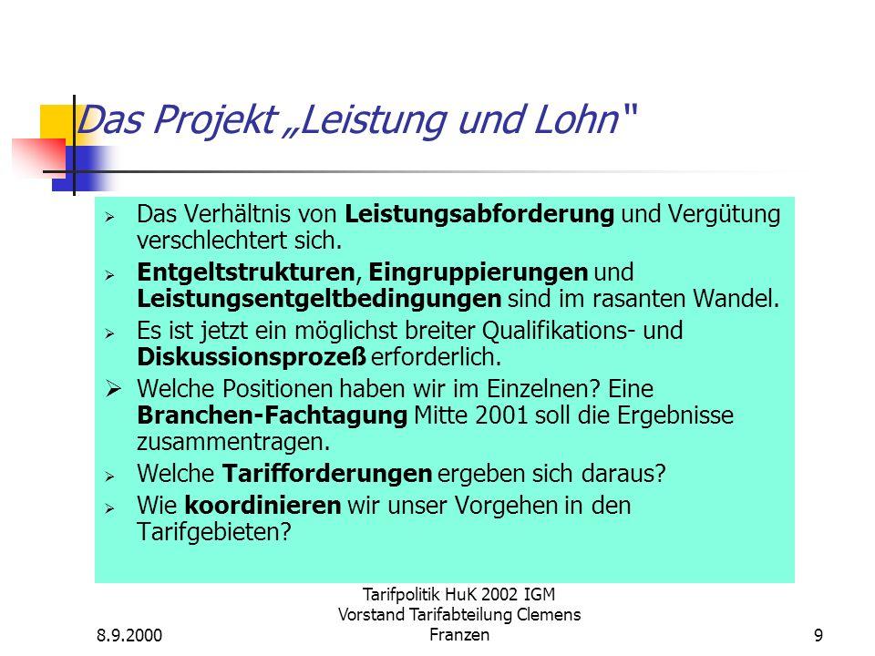 8.9.2000 Tarifpolitik HuK 2002 IGM Vorstand Tarifabteilung Clemens Franzen9 Das Projekt Leistung und Lohn Das Verhältnis von Leistungsabforderung und Vergütung verschlechtert sich.