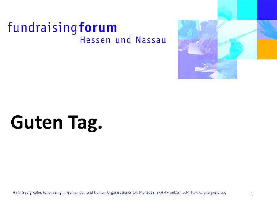 Hans Georg Ruhe: Fundraising in Gemeinden und kleinen Organisationen 14. Mai 2013 [EKHN Frankfurt a.M.] www.ruhe-goslar.de Guten Tag. 1