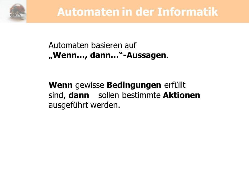 Automaten in der Informatik Automaten basieren auf Wenn…, dann…-Aussagen. Wenn gewisse Bedingungen erfüllt sind, dann sollen bestimmte Aktionen ausgef