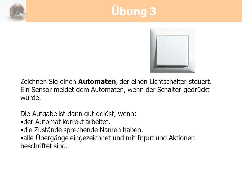 Übung 3 Zeichnen Sie einen Automaten, der einen Lichtschalter steuert. Ein Sensor meldet dem Automaten, wenn der Schalter gedrückt wurde. Die Aufgabe