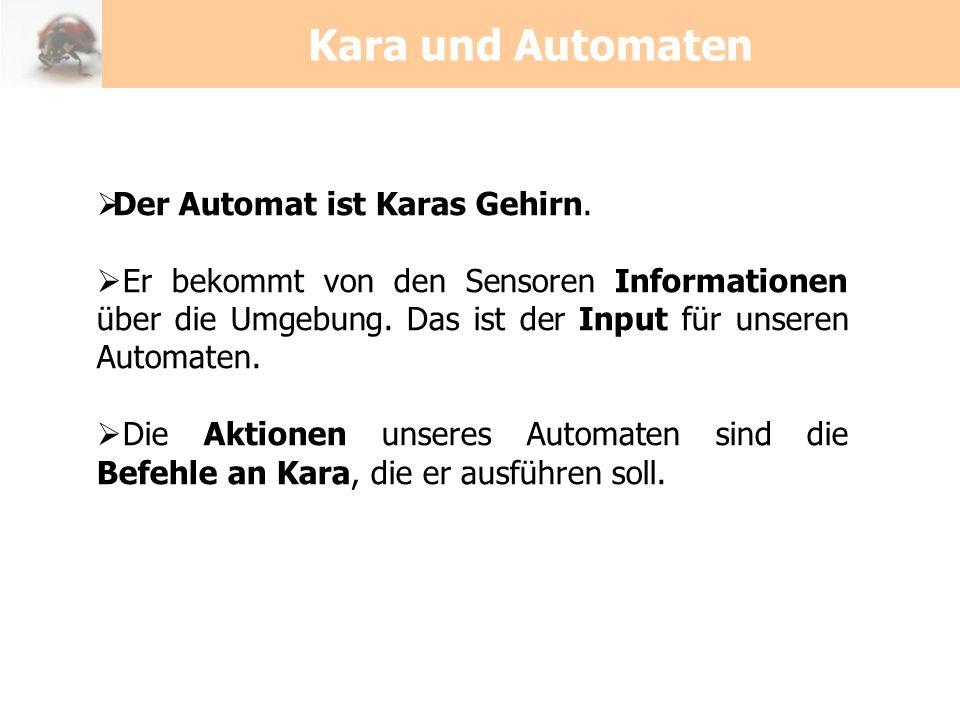 Kara und Automaten Der Automat ist Karas Gehirn. Er bekommt von den Sensoren Informationen über die Umgebung. Das ist der Input für unseren Automaten.