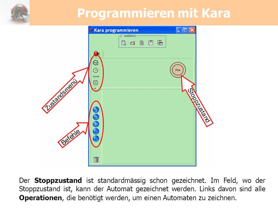 Programmieren mit Kara Der Stoppzustand ist standardmässig schon gezeichnet. Im Feld, wo der Stoppzustand ist, kann der Automat gezeichnet werden. Lin