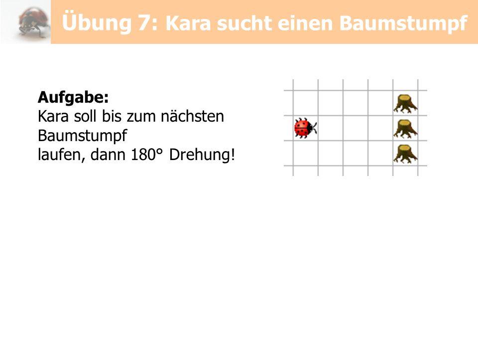 Aufgabe: Kara soll bis zum nächsten Baumstumpf laufen, dann 180° Drehung! Übung 7: Kara sucht einen Baumstumpf