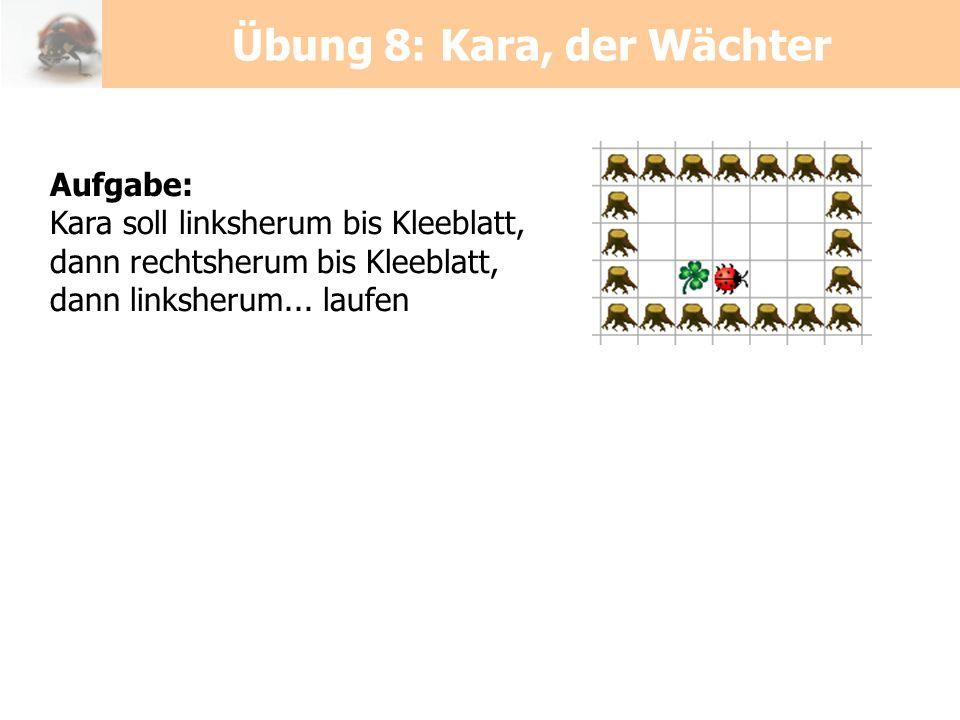 Aufgabe: Kara soll linksherum bis Kleeblatt, dann rechtsherum bis Kleeblatt, dann linksherum... laufen Übung 8: Kara, der Wächter