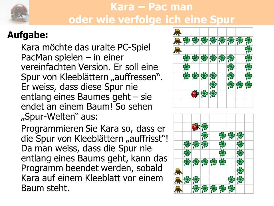 Kara – Pac man oder wie verfolge ich eine Spur Aufgabe: Kara möchte das uralte PC-Spiel PacMan spielen – in einer vereinfachten Version. Er soll eine
