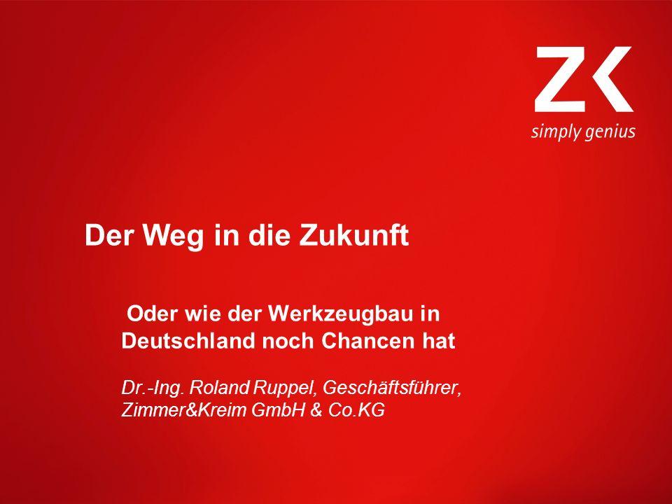 Der Weg in die Zukunft Oder wie der Werkzeugbau in Deutschland noch Chancen hat Dr.-Ing. Roland Ruppel, Geschäftsführer, Zimmer&Kreim GmbH & Co.KG