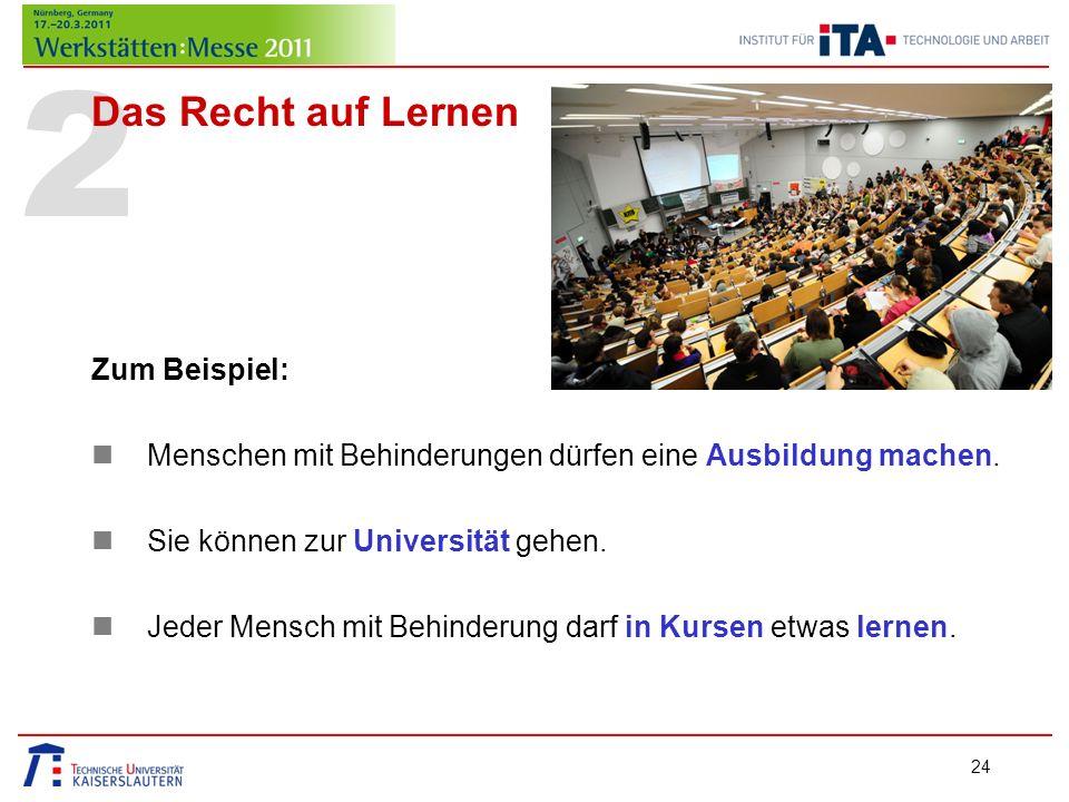 2 Das Recht auf Lernen Zum Beispiel: Menschen mit Behinderungen dürfen eine Ausbildung machen. Sie können zur Universität gehen. Jeder Mensch mit Behi