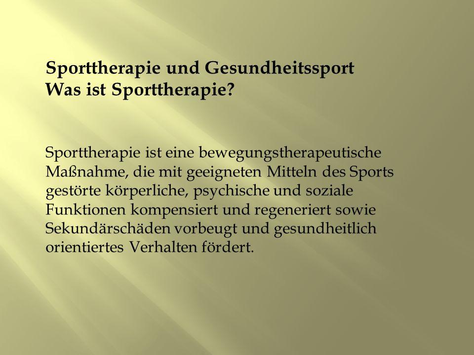 Sporttherapie und Gesundheitssport Was ist Sporttherapie? Sporttherapie ist eine bewegungstherapeutische Maßnahme, die mit geeigneten Mitteln des Spor