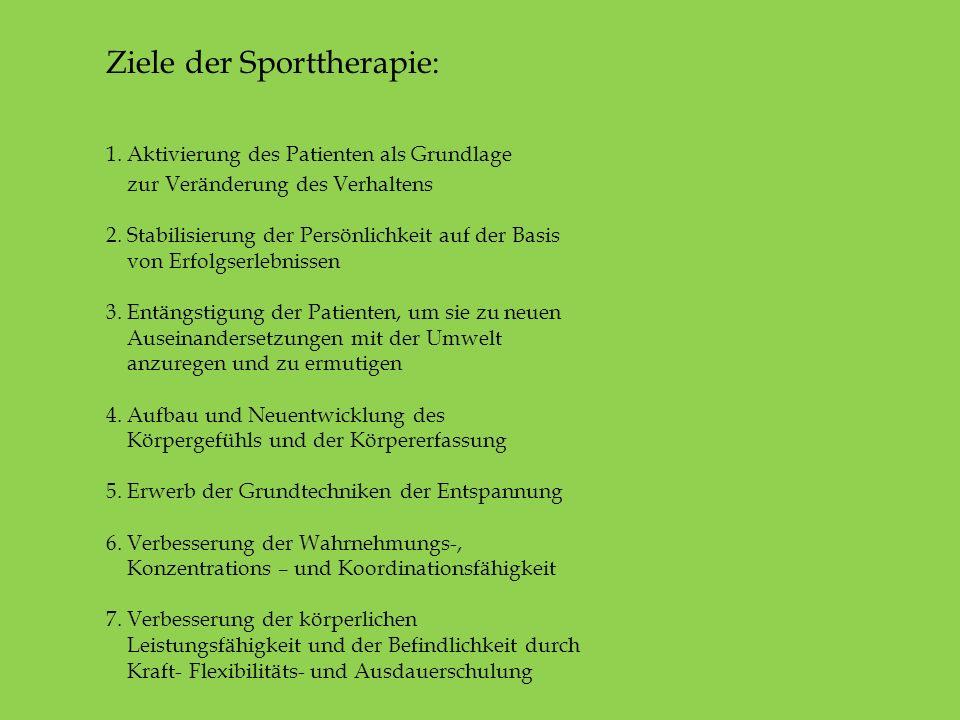 Ziele der Sporttherapie: 1. Aktivierung des Patienten als Grundlage zur Veränderung des Verhaltens 2. Stabilisierung der Persönlichkeit auf der Basis