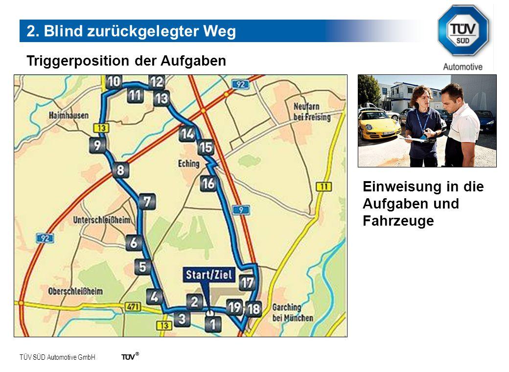 TÜV SÜD Automotive GmbH Triggerposition der Aufgaben 2. Blind zurückgelegter Weg Einweisung in die Aufgaben und Fahrzeuge