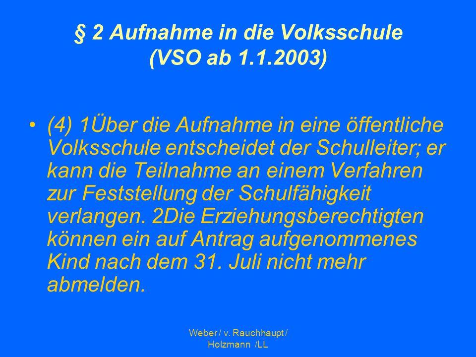 Weber / v. Rauchhaupt / Holzmann /LL § 2 Aufnahme in die Volksschule (VSO ab 1.1.2003) (4) 1Über die Aufnahme in eine öffentliche Volksschule entschei
