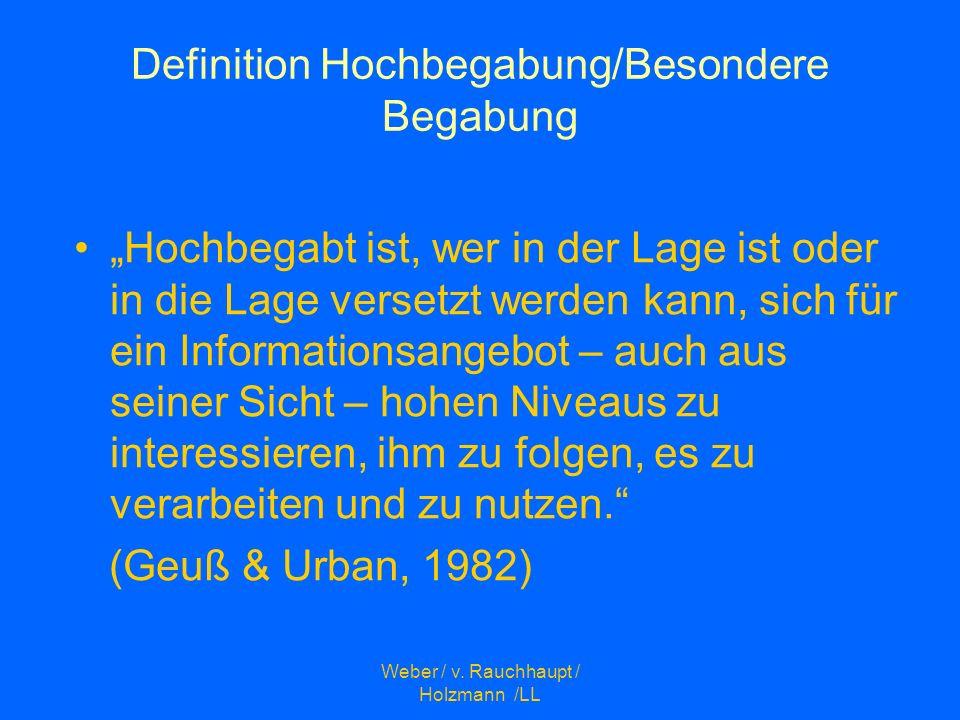Weber / v. Rauchhaupt / Holzmann /LL Definition Hochbegabung/Besondere Begabung Hochbegabt ist, wer in der Lage ist oder in die Lage versetzt werden k