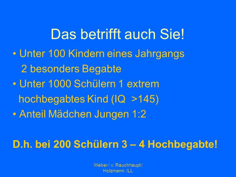 Weber / v. Rauchhaupt / Holzmann /LL Das betrifft auch Sie! Unter 100 Kindern eines Jahrgangs 2 besonders Begabte Unter 1000 Schülern 1 extrem hochbeg