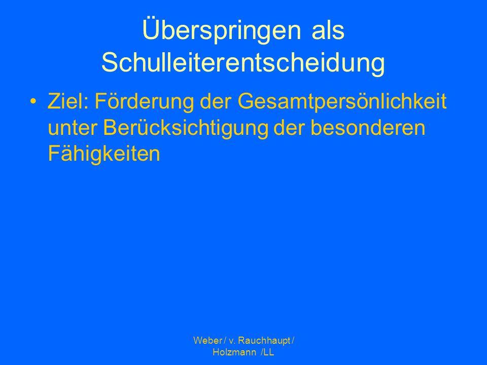 Weber / v. Rauchhaupt / Holzmann /LL Überspringen als Schulleiterentscheidung Ziel: Förderung der Gesamtpersönlichkeit unter Berücksichtigung der beso