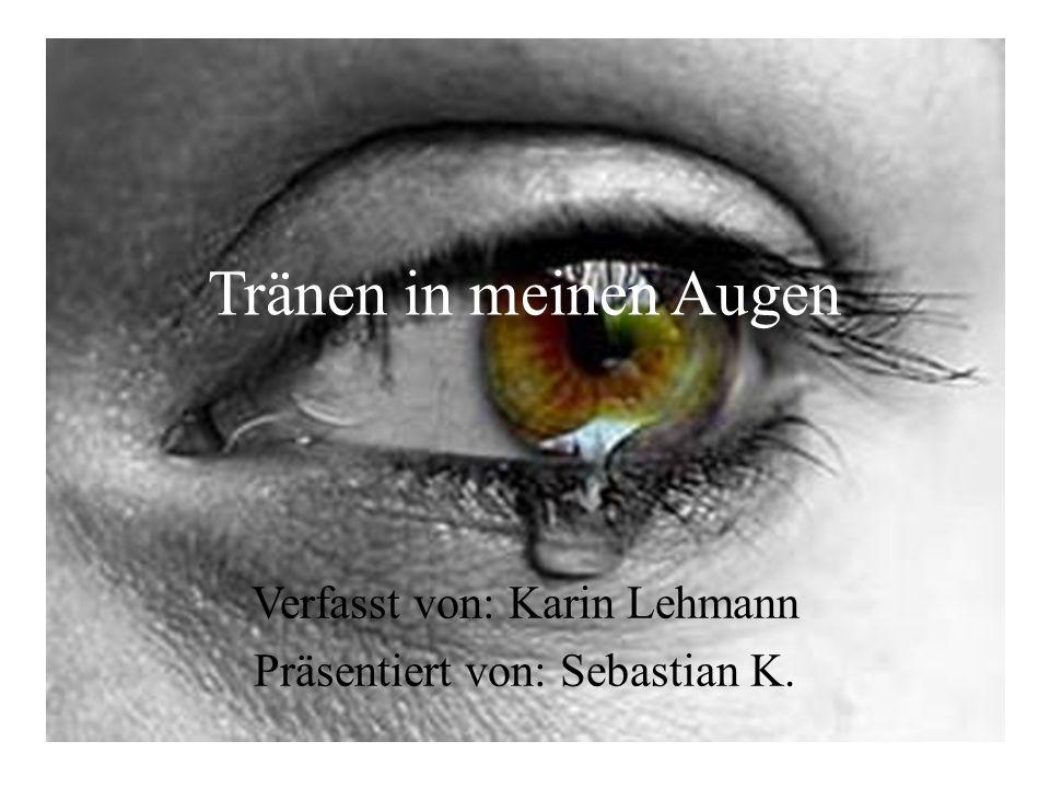 Tränen in meinen Augen Verfasst von: Karin Lehmann Präsentiert von: Sebastian K.