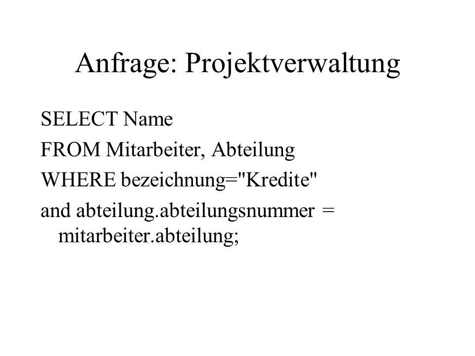 Anfrage: Projektverwaltung SELECT Name FROM Mitarbeiter, Abteilung WHERE bezeichnung=
