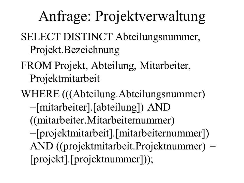 Anfrage: Projektverwaltung SELECT DISTINCT Abteilungsnummer, Projekt.Bezeichnung FROM Projekt, Abteilung, Mitarbeiter, Projektmitarbeit WHERE (((Abtei