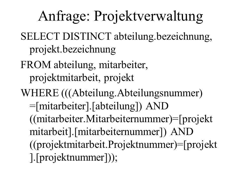 Anfrage: Projektverwaltung SELECT DISTINCT abteilung.bezeichnung, projekt.bezeichnung FROM abteilung, mitarbeiter, projektmitarbeit, projekt WHERE (((