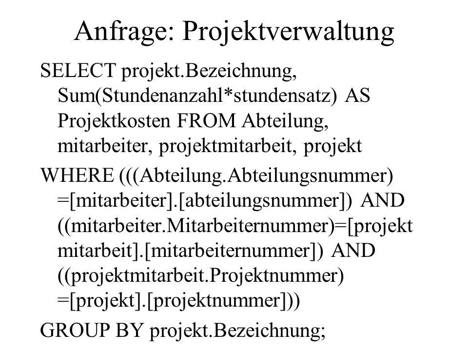 Anfrage: Projektverwaltung SELECT projekt.Bezeichnung, Sum(Stundenanzahl*stundensatz) AS Projektkosten FROM Abteilung, mitarbeiter, projektmitarbeit,