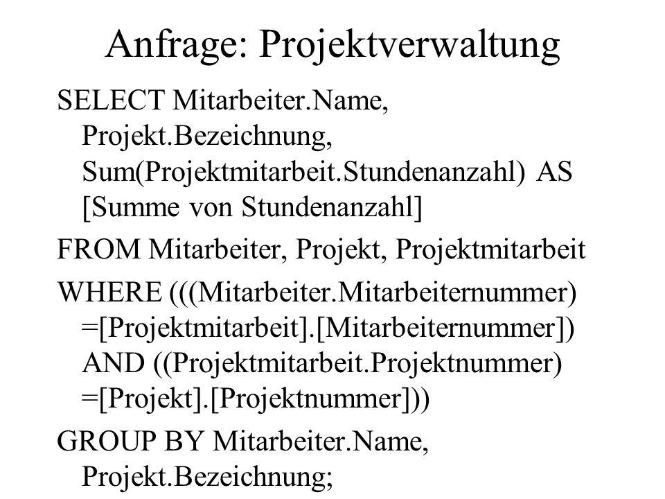 Anfrage: Projektverwaltung SELECT Mitarbeiter.Name, Projekt.Bezeichnung, Sum(Projektmitarbeit.Stundenanzahl) AS [Summe von Stundenanzahl] FROM Mitarbe